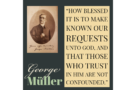 """""""How blessed it is to make known our requests unto God, and that those who trust in Him are not confounded."""" George Muller"""