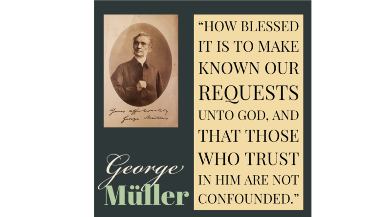 """How blessed it is to make known our requests unto God, and that those who trust in Him are not confounded."" George Muller"